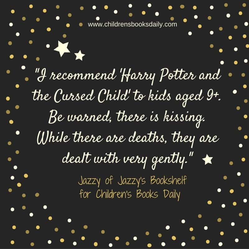 I recommend Harry Potter and the Cursed Child to kids aged 9+. Be warned, there is kissing. While there are deaths, they are dealt with very gently.